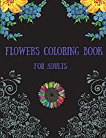 Flowers Coloring Book for Adults: Beautiful Flowers Coloring Book with Bouquets, Wreaths, Swirls, Patterns, Decorations, Inspirational Designs, and Much More, Designs for Stress Relief, Relaxation, and Creativity (Adult Coloring Books)