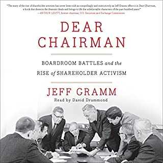 Dear Chairman     Boardroom Battles and the Rise of Shareholder Activism              By:                                                                                                                                 Jeff Gramm                               Narrated by:                                                                                                                                 David Drummond                      Length: 10 hrs and 13 mins     163 ratings     Overall 4.4