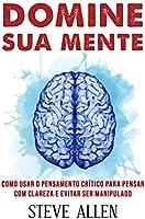 Domine sua mente - Como usar o pensamento crítico, o ceticismo e a lógica para pensar com clareza e evitar ser...