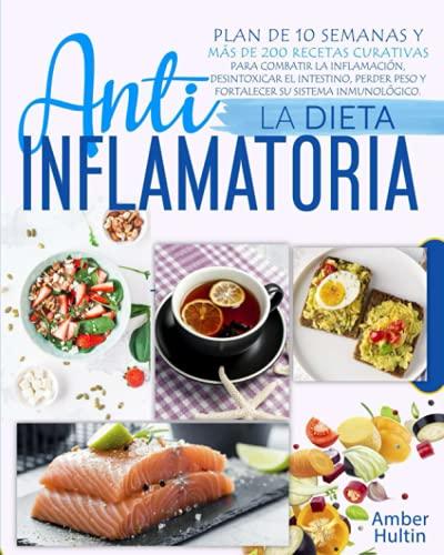 LA DIETA ANTIINFLAMATORIA: Plan de 10 semanas y más de 200 recetas curativas para combatir la infla