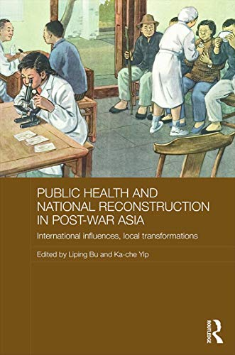 Public Health and National Reconstruction in Post-War Asia: International Influences, Local Transformations (Routledge Studies in the Modern History of Asia, Band 100)