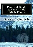 Practical Guide to Utah's Wild Edible Plants:...