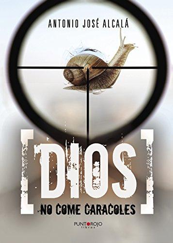 Dios no come caracoles eBook: Antonio José Alcalá: Amazon.es: Tienda Kindle