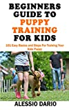 BEGINNERS GUIDE TO PUPPY TRAINING FOR KIDS: 101 Easy Basics and Steps For Training Your Kids Puppy