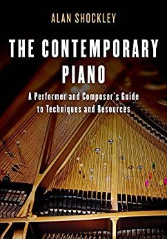 The Contemporary Piano: A Performer and Composer's Guide to Techniques and Resources by [Alan Shockley]