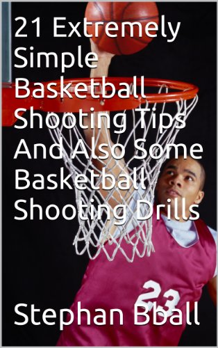 21 Extremely Simple Basketball Shooting Tips And Also Some Basketball Shooting Drills (basketball training) (English Edition)
