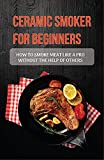 Ceramic Smoker For Beginners: How To Smoke Meat Like A Pro Without The Help Of Others: How To Smoke With A Ceramic Grill
