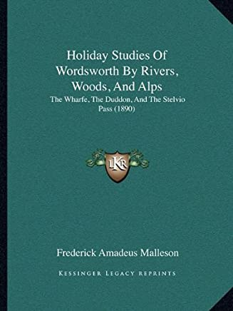 Holiday Studies of Wordsworth by Rivers, Woods, and Alps: The Wharfe, the Duddon, and the Stelvio Pass (1890) by Frederick Amadeus Malleson (2010-09-10)
