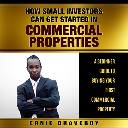How Small Investors Can Get Started in Commercial Properties - A Beginner Guide to Buying Your First Commercial Property audiobook cover art