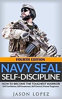 [Jason Lopez]のNAVY SEAL: Self Discipline: How to Become the Toughest Warrior: Self Confidence, Self Awareness, Self Control, Mental Toughness (Navy Seals Mental Toughness) (English Edition)