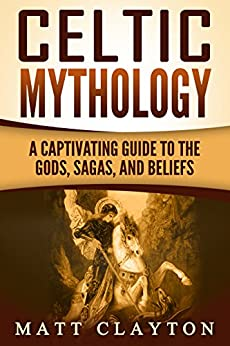 Celtic Mythology: A Captivating Guide to the Gods, Sagas and Beliefs by [Matt Clayton, Captivating History]