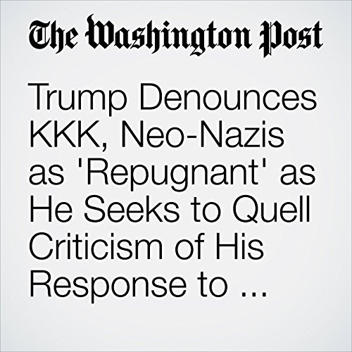 Trump Denounces KKK, Neo-Nazis as 'Repugnant' as He Seeks to Quell Criticism of His Response to Charlottesville copertina