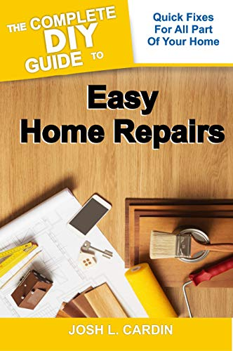 THE COMPLETE DIY GUIDE TO EASY HOME REPAIRS: Quick Fixes For All Part Of Your Home (English Edition)