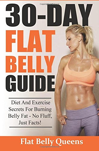 30-Day Flat Belly Guide: Diet and Exercise Secrets For Burning Belly Fat Fast – No Fluff, Just Facts!