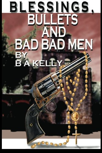 Book: Blessings, Bullets and Bad Bad Men by B. A. Kelly