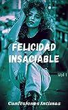 Felicidad insaciable (vol 1): Confesiones íntimas, secreto, fantasía, placer, romance, sexo adulto, historias eróticas, amor, encuentro amoroso
