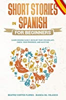 Short Stories in Spanish for Beginners: Learn Spanish Easily, Develop Your Vocabulary, Check Your Progress, and Have Fun!