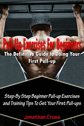 Pull-Up Exercises For Beginners – The Definitive Guide to Doing Your First Pull-up: Step-By Step Beginner Pull-up Exercises and Training Tips To Get Your First Pull-ups
