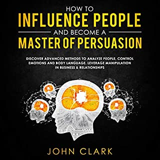 How to Influence People and Become a Master of Persuasion: Discover Advanced Methods to Analyze People, Control Emotions and Body Language. Leverage Manipulation in Business & Relationships audiobook cover art