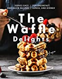 The Waffle Delights: Serves Easy and Quick Recipes for Breakfast, Lunch, And Dinner