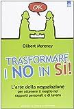 Trasformare i no in sì! L'arte della negoziazione per ottenere il meglio nei rapporti personali e di lavoro