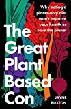 The Great Plant-Based Con: Why eating a plants-only diet won't improve your health or save the planet (English Edition)