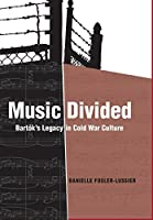 Music Divided: Bartok's Legacy in Cold War Culture (California Studies in 20th-century Music)