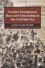German Immigrants, Race, and Citizenship in the Civil War Era (Publications of the German Historical Institute)