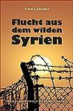 Flucht aus dem wilden Syrien: Roman nach einer wahren Begebenheit - Emin Liebscher