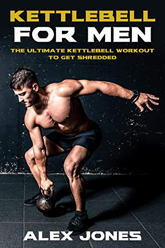 Kettlebell for Men: The Ultimate Kettlebell Workout to Get Shredded