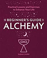 The Beginner's Guide to Alchemy: Practical Lessons and Exercises to Enhance Your Life