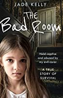 The Bad Room: Held Captive and Abused by My Evil Carer. a True Story of Survival.