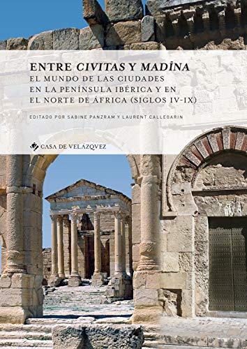 Entre civitas y Madina : el mundo de las ciudades en la península ibérica y en el Norte de África, siglos IV-IX (Collection de la Casa de Velázquez, Band 167)