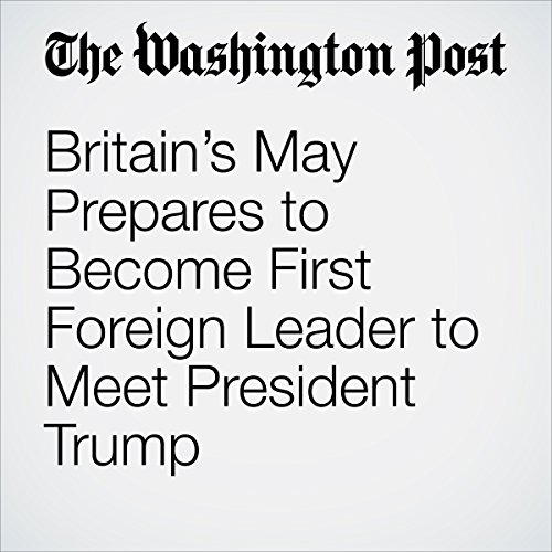 Britain's May Prepares to Become First Foreign Leader to Meet President Trump copertina