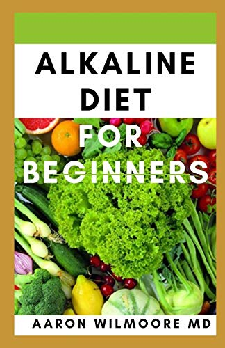 ALKALINE DIET FOR BEGINNERS: Everything You Need To Know About Alkaline Diet for Beginners