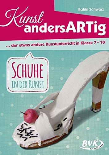 Kunst andersARTig – Schuhe in der Kunst: … der etwas andere Kunstunterricht in Klasse 7 – 12