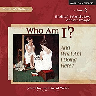 Who Am I? (And What Am I Doing Here?)     Biblical Worldview of Self-Image (What We Believe, Volume 2)              By:                                                                                                                                 John Hay,                                                                                        David Webb                               Narrated by:                                                                                                                                 Marissa Leinart                      Length: 10 hrs and 50 mins     8 ratings     Overall 4.4