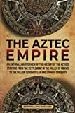 The Aztec Empire: An Enthralling Overview of the History of the Aztecs, Starting with the Settlement in the Valley of Mexico (Ancient Mexico)