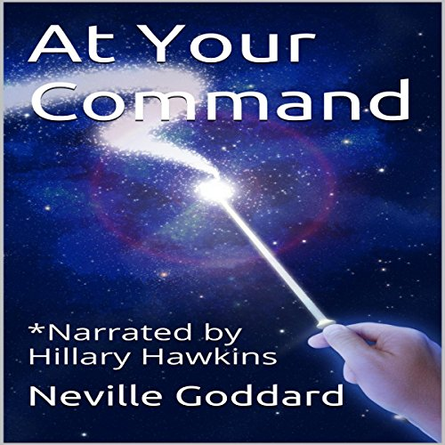 At Your Command                   By:                                                                                                                                 Neville Goddard                               Narrated by:                                                                                                                                 Hillary Hawkins                      Length: 51 mins     1 rating     Overall 3.0