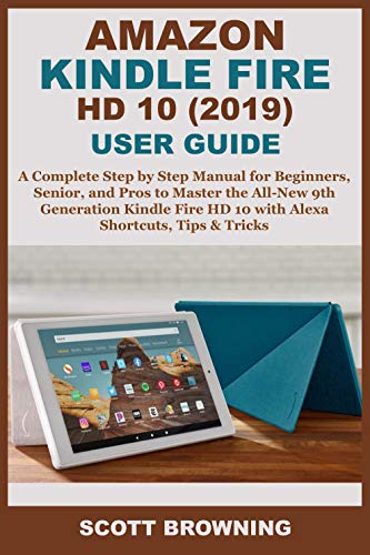 Amazon Kindle Fire HD 10 (2019) User Guide: A Complete Step by Step Manual for Beginners, Senior, and Pros to Master the All-New 9th Generation Kindle Fire HD 10 with Alexa Shortcuts, Tips & Tricks
