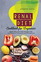 Renal Diet Cookbook for Beginners: Quick, Easy and Tasty Recipes with Low Sodium, Potassium and Phosphorus
