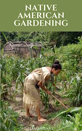 NATIVE AMERICAN GARDENING : The Ultimate Guide To Traditional Techniques Of Gardening (English Edition)