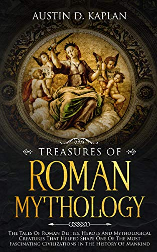 Treasures Of Roman Mythology: The Tales Of Roman Deities, Heroes And Mythological Creatures That Helped Shape One Of The Most Fascinating Civilizations In The History Of Mankind