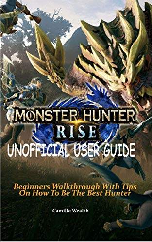 MONSTER HUNTER RISE UNOFFICIAL USER GUIDE: Beginners Walkthrough With Tips On How To Be The Best Hunter (English Edition)