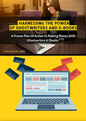 HARNESSING THE POWER OF GHOSTWRITERS AND E-BOOKS: A Proven Plan Of Action To Making...