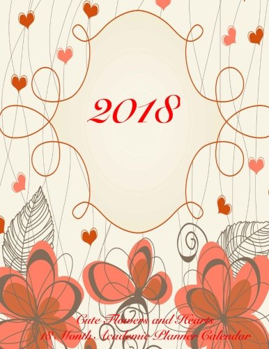 2018 Cute Flowers and Hearts 18 Month Academic Planner Calendar: July 2017 To December 2018 Calendar Schedule Organizer with Inspirational Quotes (Cute Planners 2018) (Volume 11)
