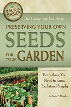 The Complete Guide to Preserving Your Own Seeds for Your Garden: Everything You Need to Know Explained Simply (Back to Basics Growing) by [Katharine Murphy]