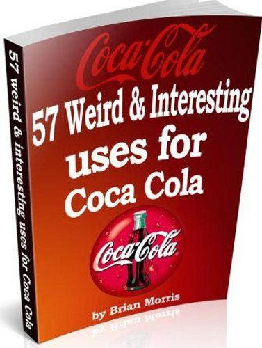 Coca Cola 57 Weird Interesting Uses & Recipes: Available worldwide but not fully appreciated. Read why. (English Edition)