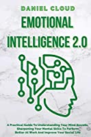 Emotional Intelligence 2.0: A Practical Guide To Understanding Your Mind Secrets, Sharpening Your Mental Skills To Perform Better At Work And Improve Your Social Life: A Practical Guide To Understanding Your Mind Secrets, Sharpening Your Mental Skills To