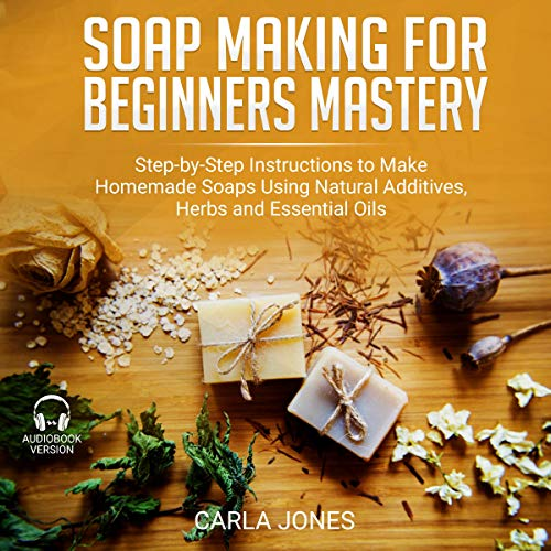 Soap Making for Beginners Mastery: Step-by-Step Instructions to Make Homemade Soaps Using Natural Additives, Herbs and Essential Oils